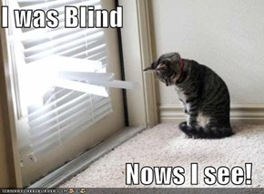 I was Blind  Nows I see!