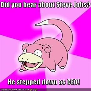 Did you hear about Steve Jobs?  He stepped down as CEO!