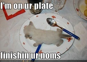 I'm on ur plate  finishin ur noms