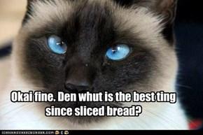 Okai fine. Den whut is the best ting since sliced bread?