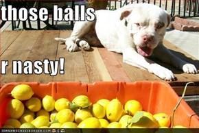 those balls r nasty!