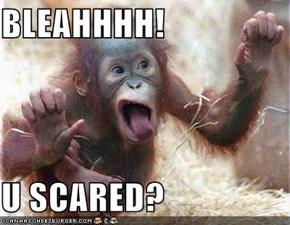 BLEAHHHH!  U SCARED?