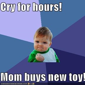 Cry for hours!  Mom buys new toy!