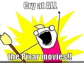 Cry at ALL  the Pixar movies!!