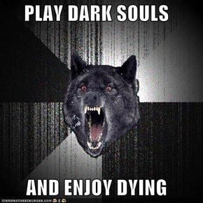 PLAY DARK SOULS  AND ENJOY DYING
