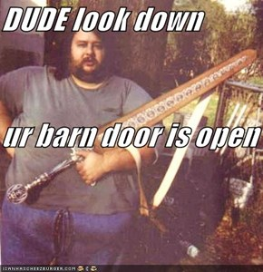 DUDE look down ur barn door is open
