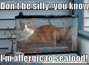 Don't be silly- you know   I'm allergic to seafood!