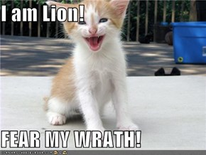 I am Lion!  FEAR MY WRATH!