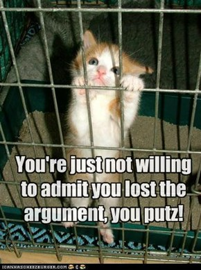 You're just not willing to admit you lost the argument, you putz!