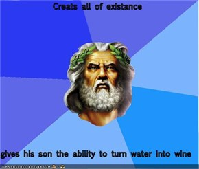Creats all of existance  gives his son the ability to turn water into wine