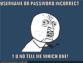 USERNAME OR PASSWORD INCORRECT  Y U NO TELL ME WHICH ONE!