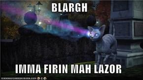 BLARGH  IMMA FIRIN MAH LAZOR