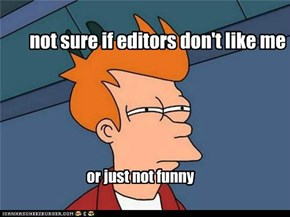 my theory as to why Im never on the home page.......scumbag editors
