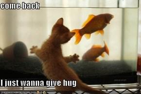 come back  I just wanna give hug