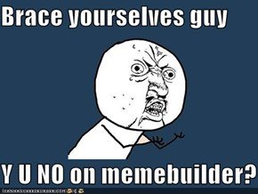 Brace yourselves guy  Y U NO on memebuilder?