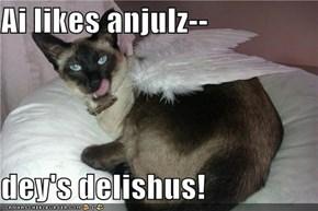 Ai likes anjulz--  dey's delishus!