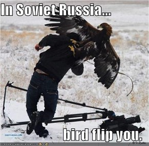 In Soviet Russia...  bird flip you.