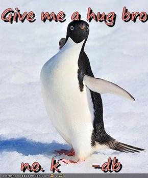 Give me a hug bro  no. k     -db