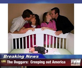 Breaking News - The Duggars:  Creeping out America