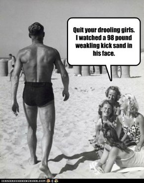 Quit your drooling girls.  I watched a 98 pound weakling kick sand in his face.