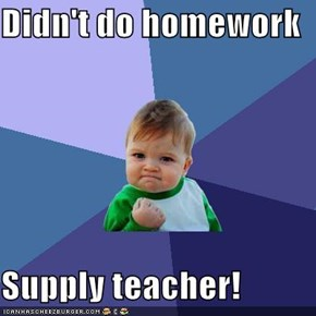 Didn't do homework  Supply teacher!