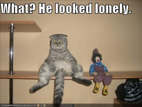 What? He looked lonely.