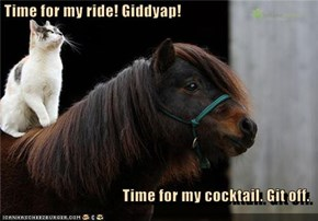 Time for my ride! Giddyap!                                         Time for my cocktail. Git off.