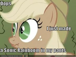 Oops                                               I just made a Sonic Rainboom in my pants