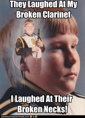 That gonna teach you not to mess with my clarinet!