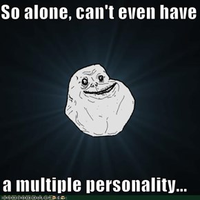So alone, can't even have   a multiple personality...