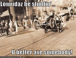 Lowridaz be stuntin'...  U better axe somebody!