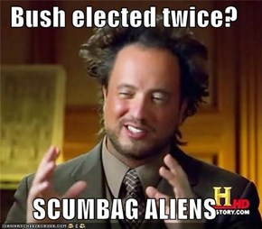 Bush elected twice?  SCUMBAG ALIENS