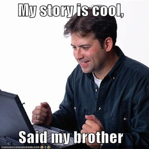 My story is cool,  Said my brother