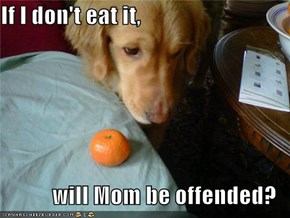 If I don't eat it,  will Mom be offended?