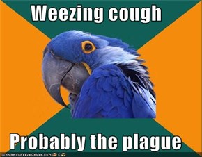 Weezing cough  Probably the plague