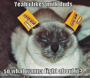 Yeah i likes milk duds  so what wanna fight about it?
