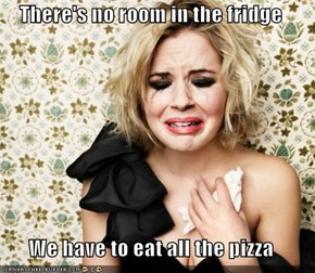 There's no room in the fridge  We have to eat all the pizza