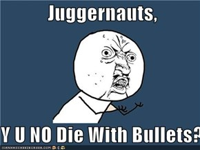 Juggernauts,   Y U NO Die With Bullets?!