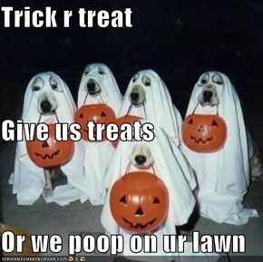 Trick r treat Give us treats Or we poop on ur lawn