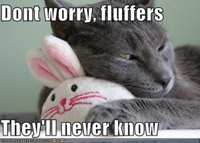 Dont worry, fluffers  They'll never know