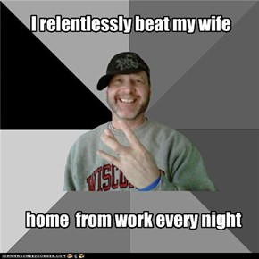 I relentlessly beat my wife