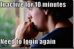 Inactive for 10 minutes  Need to login again