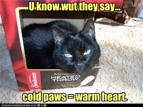 U know wut they say...       cold paws = warm heart.