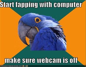 Start fapping with computer  make sure webcam is off