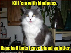 Kill 'em with kindness.