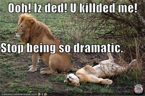 Ooh! Iz ded! U killded me! Stop being so dramatic.