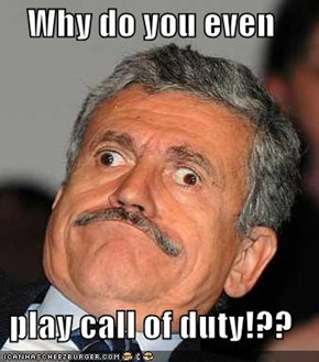 Why do you even  play call of duty!??