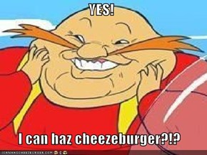YES!  I can haz cheezeburger?!?