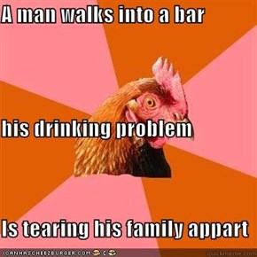 A man walks into a bar his drinking problem Is tearing his family appart