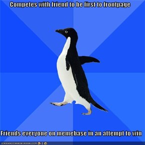 Competes with friend to be first to frontpage  Friends everyone on memebase in an attempt to win